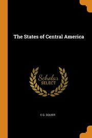 The States of Central America, SQUIER E G.