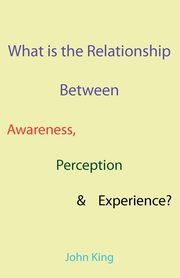 What is the Relationship Between Awareness, Perception & Experience?, King John
