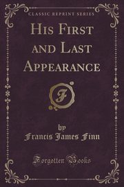 His First and Last Appearance (Classic Reprint), Finn Francis James