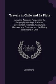 Travels in Chile and La Plata, Miers John
