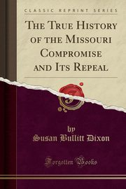 The True History of the Missouri Compromise and Its Repeal (Classic Reprint), Dixon Susan Bullitt