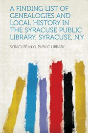 A Finding List of Genealogies and Local History in the Syracuse Public Library, Syracuse, N.y, Library Syracuse (N y. ). Public