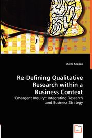 Re-Defining Qualitative Research within a Business Context, Keegan Sheila