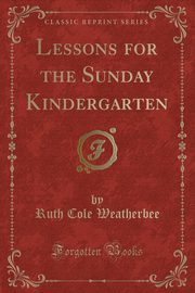 Lessons for the Sunday Kindergarten (Classic Reprint), Weatherbee Ruth Cole