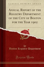 Annual Report of the Registry Department of the City of Boston for the Year 1902 (Classic Reprint), Department Boston Registry