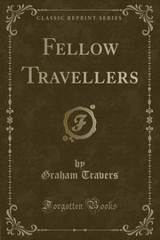 Fellow Travellers (Classic Reprint), Travers Graham