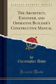 The Architect, Engineer, and Operative Builder's Constructive Manual (Classic Reprint), Davy Christopher