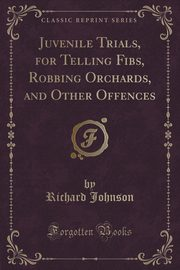 Juvenile Trials, for Telling Fibs, Robbing Orchards, and Other Offences (Classic Reprint), Johnson Richard