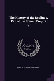 The History of the Decline & Fall of the Roman Empire, Gibbon Edward