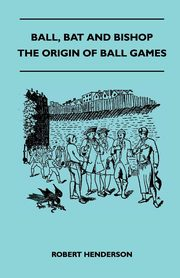 Ball, Bat And Bishop - The Origin Of Ball Games, Henderson Robert