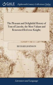 The Pleasant and Delightful History of Tom of Lincoln, the Most Valiant and Renowned Red-rose Knight;, Johnson Richard