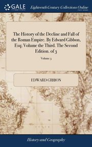 The History of the Decline and Fall of the Roman Empire. By Edward Gibbon, Esq; Volume the Third. The Second Edition. of 3; Volume 3, Gibbon Edward