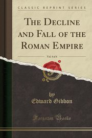 The Decline and Fall of the Roman Empire, Vol. 4 of 4 (Classic Reprint), Gibbon Edward