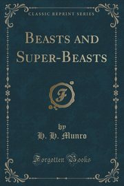 Beasts and Super-Beasts (Classic Reprint), Munro H. H.