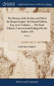 The History of the Decline and Fall of the Roman Empire. By Edward Gibbon, Esq. in six Volumes. ... The Sixth Edition, Corrected and Enlarged by the Author. of 6; Volume 4, Gibbon Edward