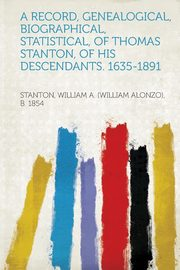 A Record, Genealogical, Biographical, Statistical, of Thomas Stanton, of His Descendants. 1635-1891, 1854 Stanton William a.