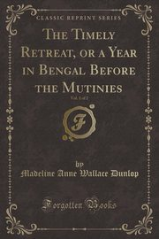 ksiazka tytuł: The Timely Retreat, or a Year in Bengal Before the Mutinies, Vol. 1 of 2 (Classic Reprint) autor: Dunlop Madeline Anne Wallace