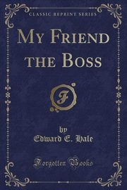 ksiazka tytuł: My Friend the Boss (Classic Reprint) autor: Hale Edward E.