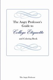 The Angry Professor's Guide to College Etiquette and Coloring Book, The Angry Professor