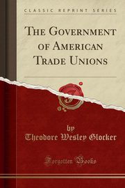 The Government of American Trade Unions (Classic Reprint), Glocker Theodore Wesley