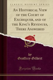 An Historical View of the Court of Exchequer, and of the King's Revenues, There Answered (Classic Reprint), Gilbert Geoffrey