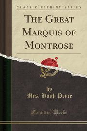 The Great Marquis of Montrose (Classic Reprint), Pryce Mrs. Hugh