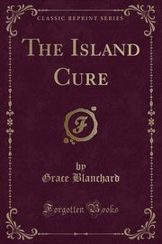 The Island Cure (Classic Reprint), Blanchard Grace