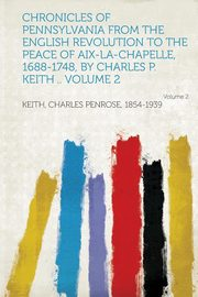 Chronicles of Pennsylvania from the English Revolution to the Peace of AIX-La-Chapelle, 1688-1748, by Charles P. Keith .., 1854-1939 Keith Charles Penrose