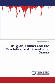 Religion, Politics and the Revolution in African-Arabic Drama, Victor Osae Ihidero
