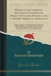 Report of the Committee Appointed to Consider the Subject of College Athletics, and to Report Thereon to the Faculty, University Harvard