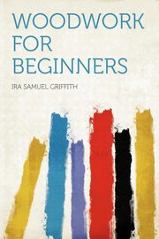 Woodwork for Beginners, Griffith Ira Samuel