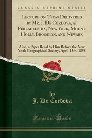 Lecture on Texas Delivered by Mr. J. De Cordova, at Philadelphia, New York, Mount Holly, Brooklyn, and Newark, Cordova J. De