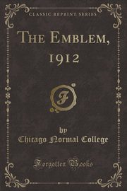The Emblem, 1912 (Classic Reprint), College Chicago Normal