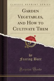 Garden Vegetables, and How to Cultivate Them (Classic Reprint), Burr Fearing