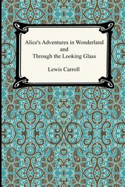 Alice's Adventures In Wonderland and Through the Looking Glass, Carroll Lewis