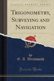 ksiazka tytuł: Trigonometry, Surveying and Navigation (Classic Reprint) autor: Wentworth G. A.