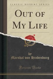 Out of My Life (Classic Reprint), Hindenburg Marshal von