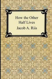 How the Other Half Lives, Riis Jacob A.