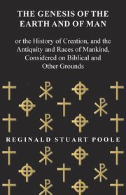 The Genesis of the Earth and of Man - Or the History of Creation, and the Antiquity and Races of Mankind, Considered on Biblical and Other Grounds, Poole Reginald Stuart