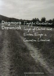 Forgetful Recollections: Images of Central and Eastern Europe in Canadian Literature, Drewniak Dagmara