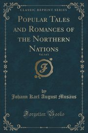 Popular Tales and Romances of the Northern Nations, Vol. 3 of 3 (Classic Reprint), Musäus Johann Karl August