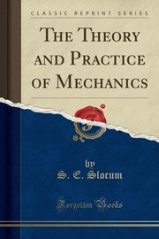 The Theory and Practice of Mechanics (Classic Reprint), Slocum S. E.