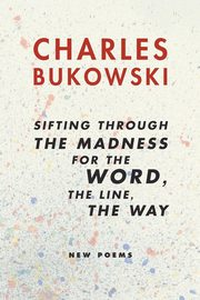 sifting through the madness for the word, the line, the way, Bukowski Charles