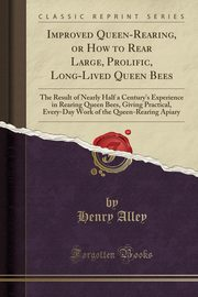 Improved Queen-Rearing, or How to Rear Large, Prolific, Long-Lived Queen Bees, Alley Henry