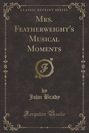 Mrs. Featherweight's Musical Moments (Classic Reprint), Brady John