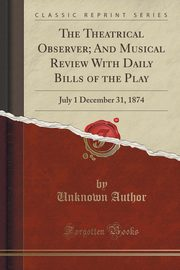 The Theatrical Observer; And Musical Review With Daily Bills of the Play, Author Unknown