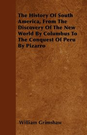ksiazka tytuł: The History Of South America, From The Discovery Of The New World By Columbus To The Conquest Of Peru By Pizarro autor: Grimshaw William