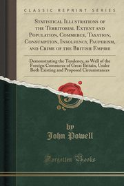 Statistical Illustrations of the Territorial Extent and Population, Commerce, Taxation, Consumption, Insolvency, Pauperism, and Crime of the British Empire, Powell John