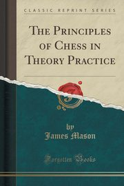 The Principles of Chess in Theory Practice (Classic Reprint), Mason James