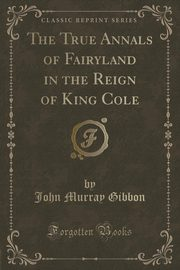 The True Annals of Fairyland in the Reign of King Cole (Classic Reprint), Gibbon John Murray